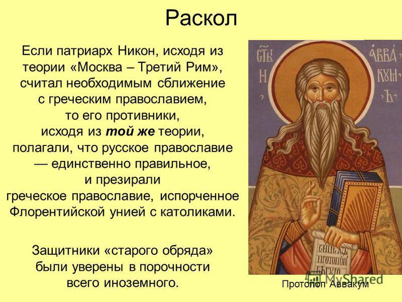 Раскол Если патриарх Никон, исходя из теории «Москва – Третий Рим», считал необходимым сближение с греческим православием, то его противники, исходя из той же теории, полагали, что русское православие единственно правильное, и презирали греческое пра