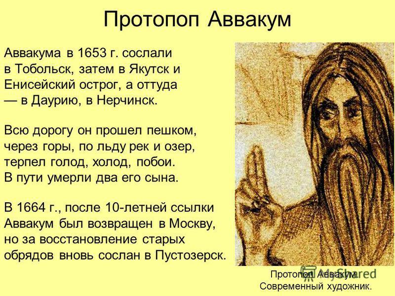 Аввакума в 1653 г. сослали в Тобольск, затем в Якутск и Енисейский острог, а оттуда в Даурию, в Нерчинск. Всю дорогу он прошел пешком, через горы, по льду рек и озер, терпел голод, холод, побои. В пути умерли два его сына. В 1664 г., после 10-летней
