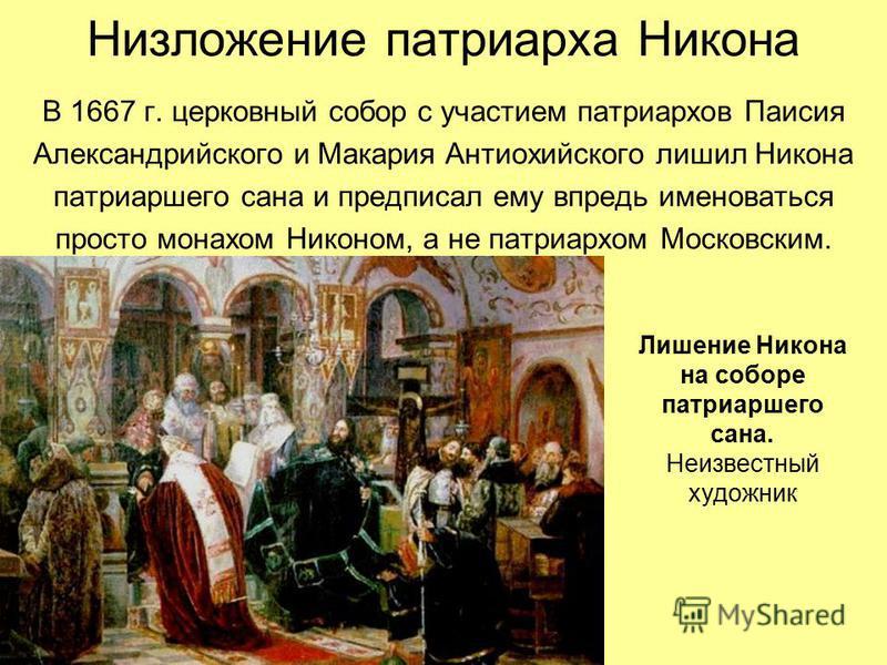 Низложение патриарха Никона В 1667 г. церковный собор с участием патриархов Паисия Александрийского и Макария Антиохийского лишил Никона патриаршего сана и предписал ему впредь именоваться просто монахом Никоном, а не патриархом Московским. Лишение Н