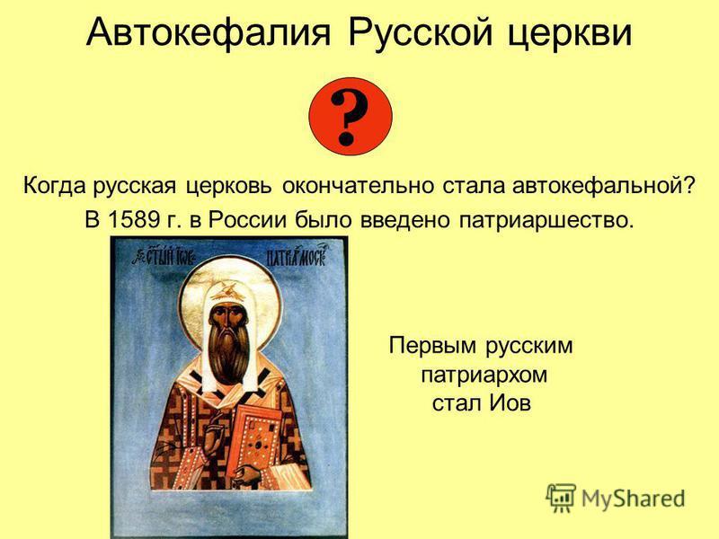 Автокефалия Русской церкви Когда русская церковь окончательно стала автокефальной? В 1589 г. в России было введено патриаршество. ? Первым русским патриархом стал Иов