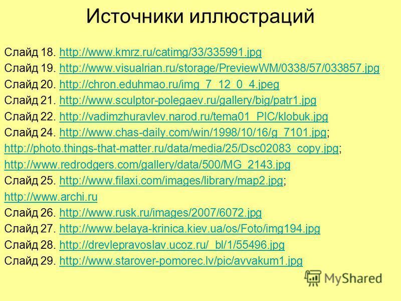 Источники иллюстраций Слайд 18. http://www.kmrz.ru/catimg/33/335991.jpghttp://www.kmrz.ru/catimg/33/335991. jpg Слайд 19. http://www.visualrian.ru/storage/PreviewWM/0338/57/033857.jpghttp://www.visualrian.ru/storage/PreviewWM/0338/57/033857. jpg Слай