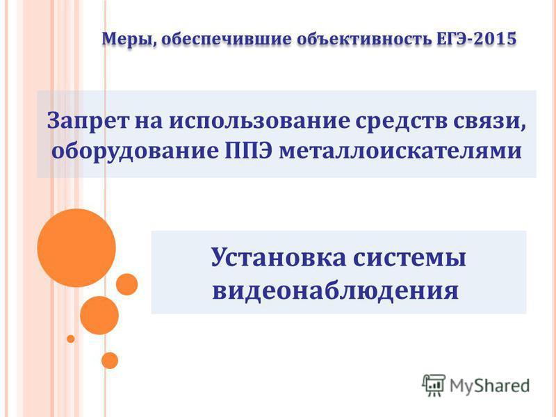Меры, обеспечившие объективность ЕГЭ-2015 Запрет на использование средств связи, оборудование ППЭ металлоискателями Установка системы видеонаблюдения