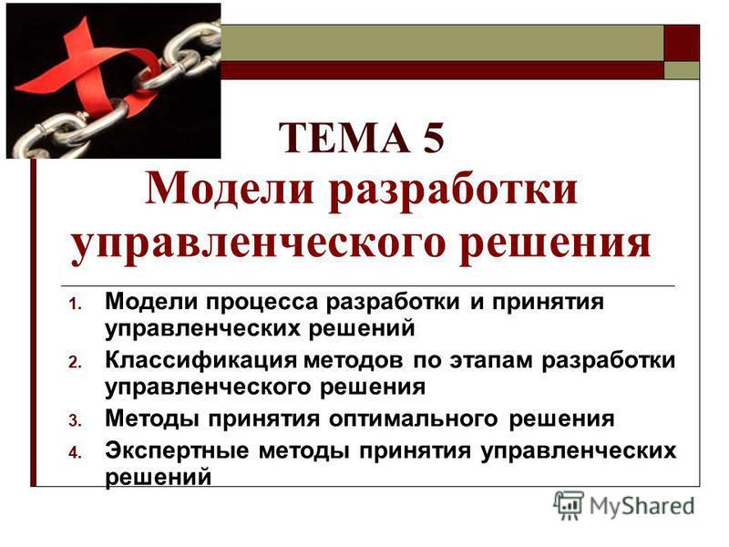 ТЕМА 5 Модели разработки управленческого решения 1. Модели процесса разработки и принятия управленческих решений 2. Классификация методов по этапам разработки управленческого решения 3. Методы принятия оптимального решения 4. Экспертные методы принят