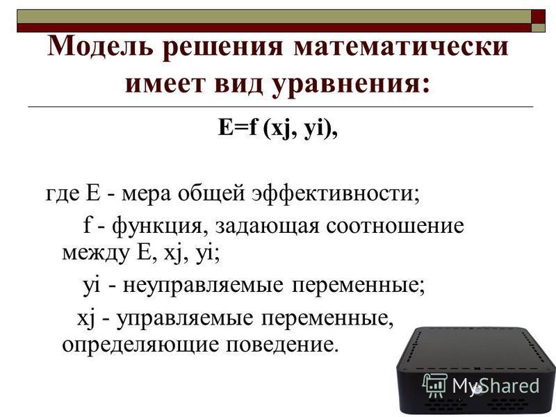 Модель решения математически имеет вид уравнения: Е=f (хj, yi), где Е - мера общей эффективности; f - функция, задающая соотношение между Е, хj, уi; уi - неуправляемые переменные; хj - управляемые переменные, определяющие поведение.