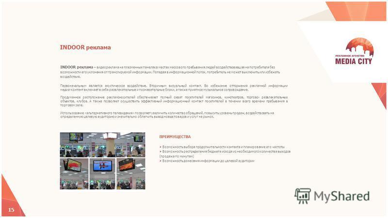 INDOOR реклама – видеореклама на плазменных панелях в местах массового пребывания людей воздействовавшая на потребителя без возможности его уклонения от транслируемой информации. Попадая в информационной поток, потребитель не может выключить или избе