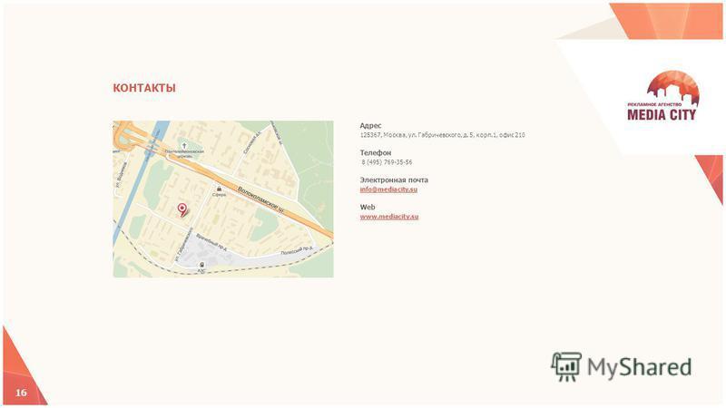 Адрес 125367, Москва, ул. Габричевского, д. 5, корп.1, офис 210 Телефон 8 (495) 769-35-56 Электронная почта info@mediacity.su Web www.mediacity.su 16 КОНТАКТЫ