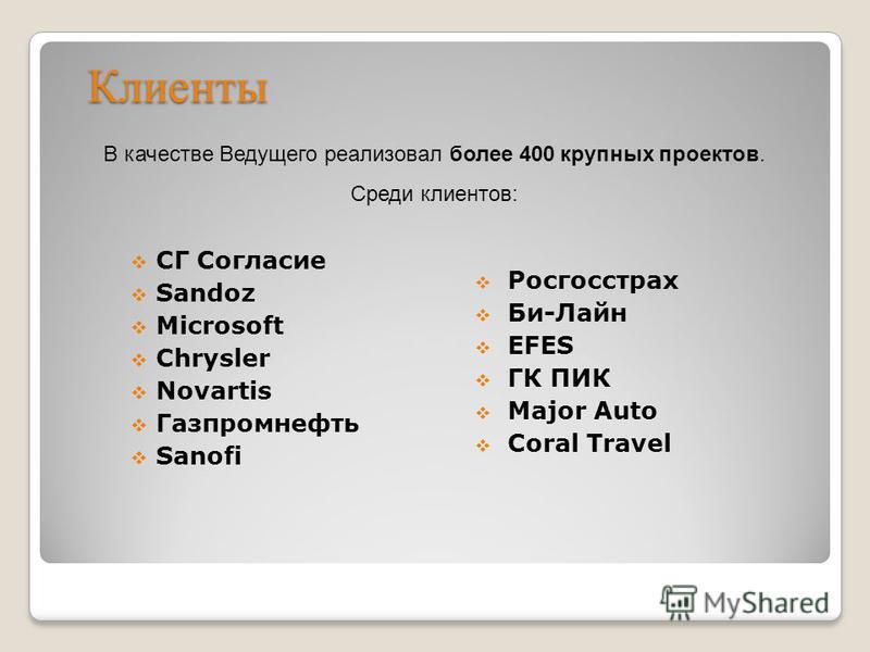 Клиенты СГ Согласие Sandoz Microsoft Chrysler Novartis Газпромнефть Sanofi В качестве Ведущего реализовал более 400 крупных проектов. Среди клиентов: Росгосстрах Би-Лайн EFES ГК ПИК Major Auto Coral Travel