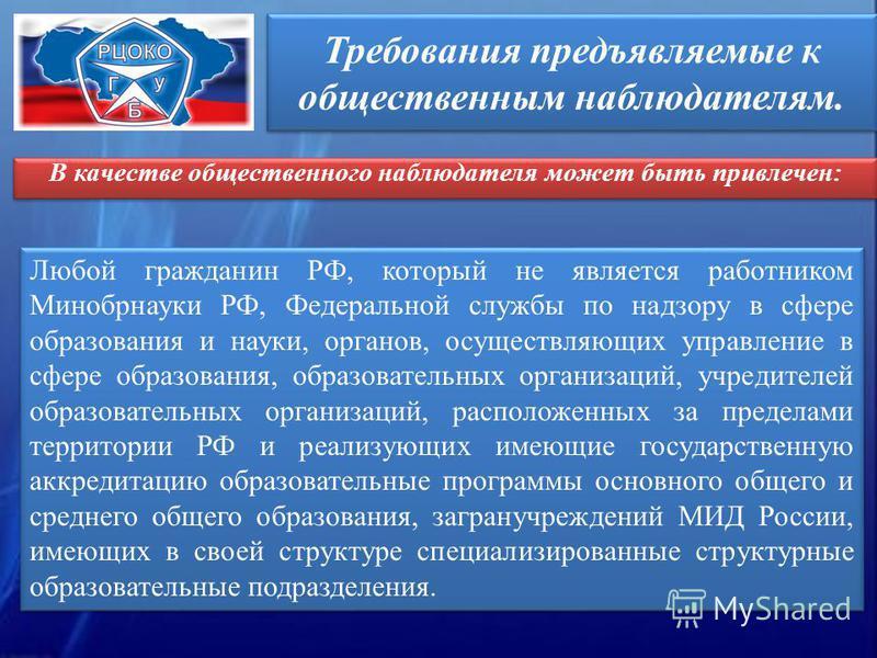 Требования предъявляемые к общественным наблюдателям. Любой гражданин РФ, который не является работником Минобрнауки РФ, Федеральной службы по надзору в сфере образования и науки, органов, осуществляющих управление в сфере образования, образовательны