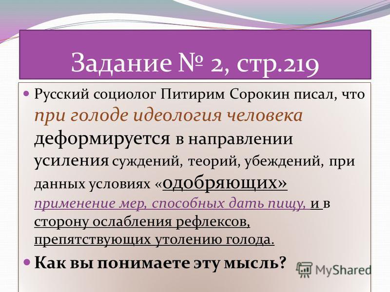Задание 2, стр.219 Русский социолог Питирим Сорокин писал, что при голоде идеология человека деформируется в направлении усиления суждений, теорий, убеждений, при данных условиях « одобряющих» применение мер, способных дать пищу, и в сторону ослаблен