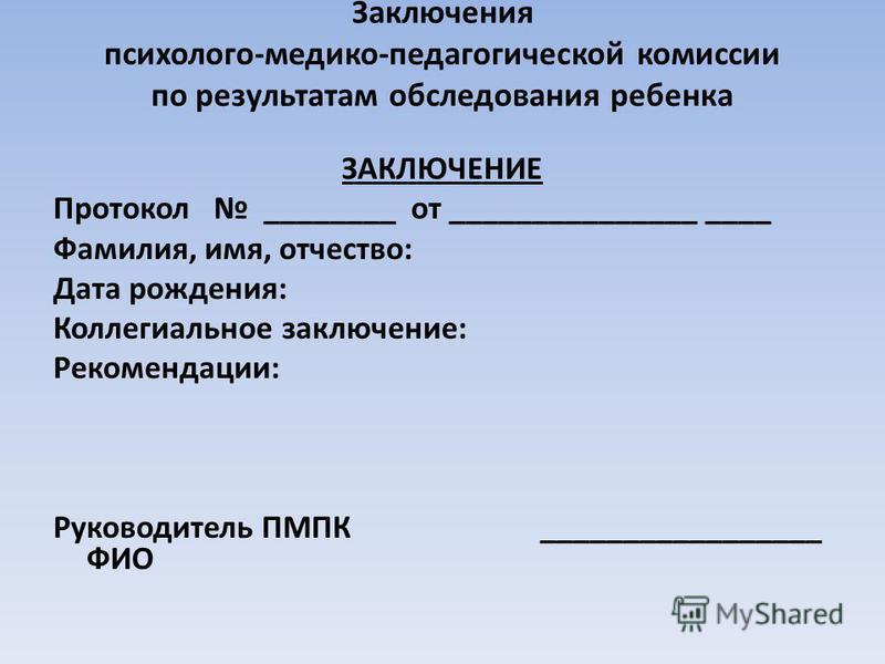 Заключения психолого-медико-педагогической комиссии по результатам обследования ребенка ЗАКЛЮЧЕНИЕ Протокол ________ от _______________ ____ Фамилия, имя, отчество: Дата рождения: Коллегиальное заключение: Рекомендации: Руководитель ПМПК ____________