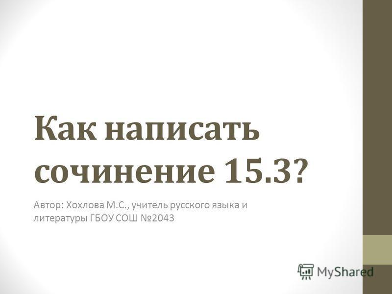 Как написать сочинение 15.3? Автор: Хохлова М.С., учитель русского языка и литературы ГБОУ СОШ 2043