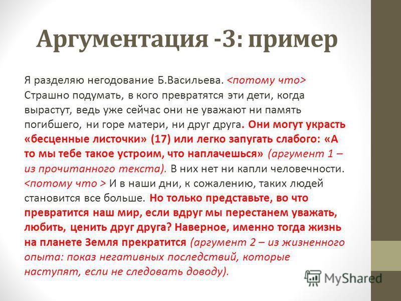 Аргументация -3: пример Я разделяю негодование Б.Васильева. Страшно подумать, в кого превратятся эти дети, когда вырастут, ведь уже сейчас они не уважают ни память погибшего, ни горе матери, ни друг друга. Они могут украсть «бесценные листочки» (17)