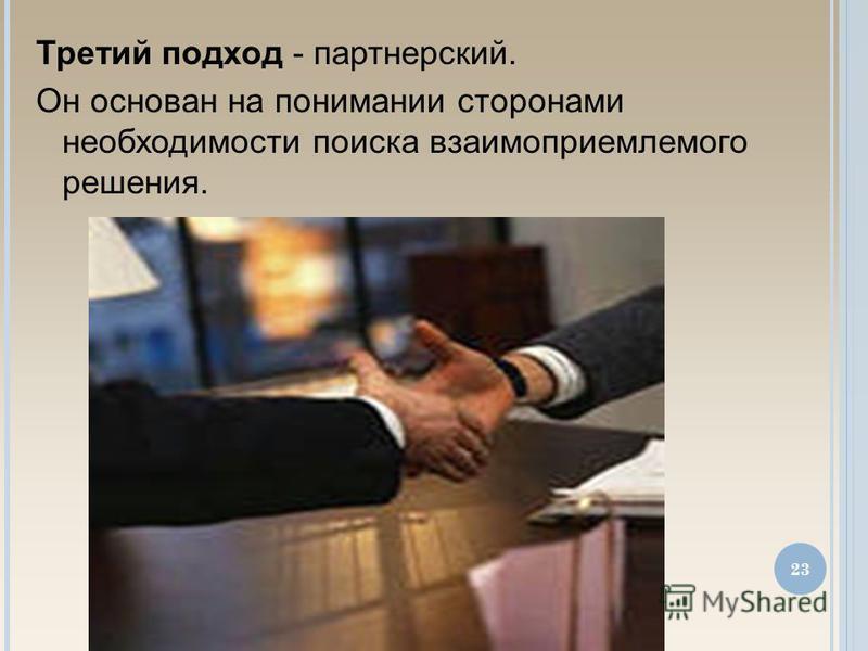 Третий подход - партнерский. Он основан на понимании сторонами необходимости поиска взаимоприемлемого решения. 23