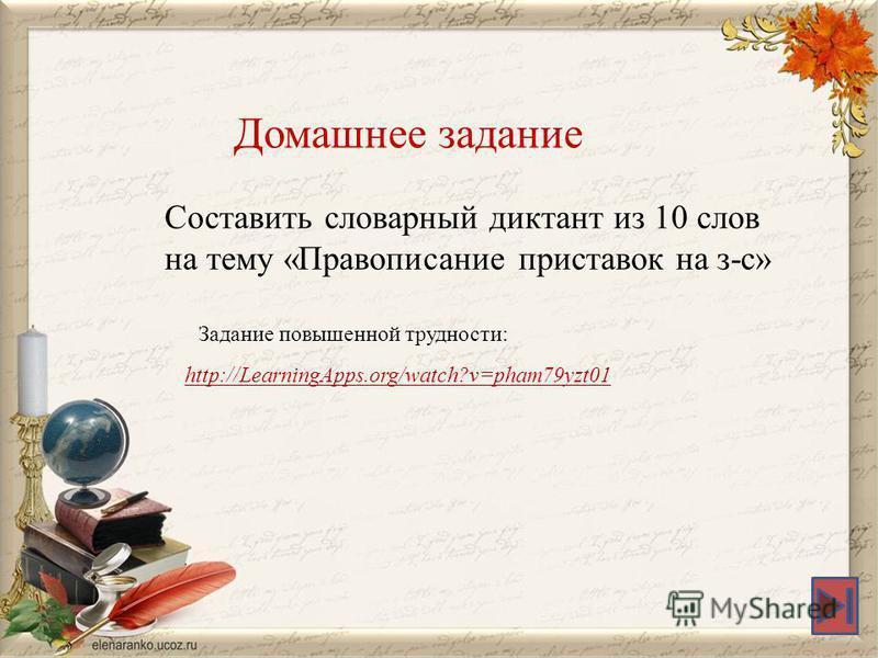http://LearningApps.org/watch?v=pham79yzt01 Домашнее задание Составить словарный диктант из 10 слов на тему «Правописание приставок на з-с» Задание повышенной трудности: