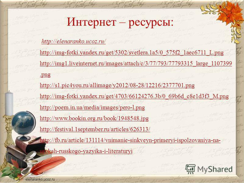 Интернет – ресурсы: http://elenaranko.ucoz.ru/ http://img-fotki.yandex.ru/get/5302/svetlera.1a5/0_575f2_1aec6711_L.png http://img1.liveinternet.ru/images/attach/c/3/77/793/77793315_large_1107399. png http://s1.pic4you.ru/allimage/y2012/08-28/12216/23