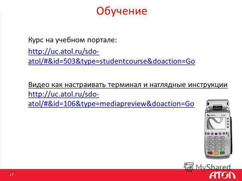 Обучение 27 Курс на учебном портале: http://uc.atol.ru/sdo- atol/#&id=503&type=studentcourse&doaction=Go Видео как настраивать терминал и наглядные инструкции http://uc.atol.ru/sdo- atol/#&id=106&type=mediapreview&doaction=Go http://uc.atol.ru/sdo- a