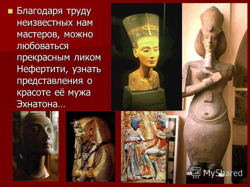 Благодаря труду неизвестных нам мастеров, можно любоваться прекрасным ликом Нефертити, узнать представления о красоте её мужа Эхнатона…