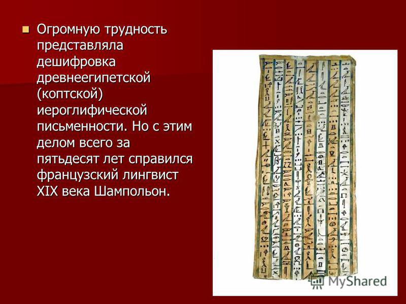 Огромную трудность представляла дешифровка древнеегипетской (коптской) иероглифической письменности. Но с этим делом всего за пятьдесят лет справился французский лингвист XIX века Шампольон.