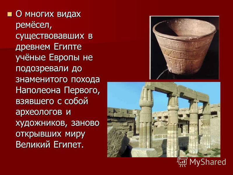 О многих видах ремёсел, существовавших в древнем Египте учёные Европы не подозревали до знаменитого похода Наполеона Первого, взявшего с собой археологов и художников, заново открывших миру Великий Египет.