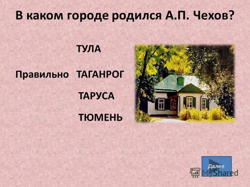 В каком городе родился А.П. Чехов? ТАГАНРОГ ТАРУСА ТУЛА ТЮМЕНЬ Правильно Далее