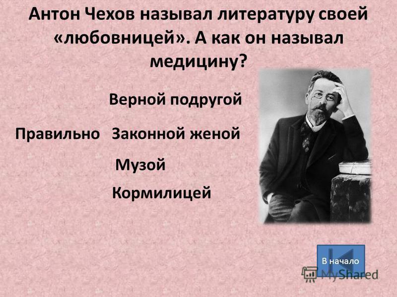 Антон Чехов называл литературу своей «любовницей». А как он называл медицину? Законной женой Музой Кормилицей Правильно Верной подругой В начало