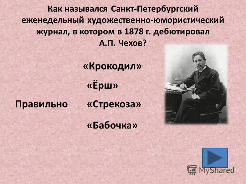 Как назывался Санкт-Петербургский еженедельный художественно-юмористический журнал, в котором в 1878 г. дебютировал А.П. Чехов? «Ёрш» «Стрекоза» «Бабочка» Правильно «Крокодил»