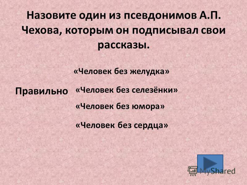 Назовите один из псевдонимов А.П. Чехова, которым он подписывал свои рассказы. «Человек без желудка» «Человек без селезёнки» «Человек без юмора» Правильно «Человек без сердца»