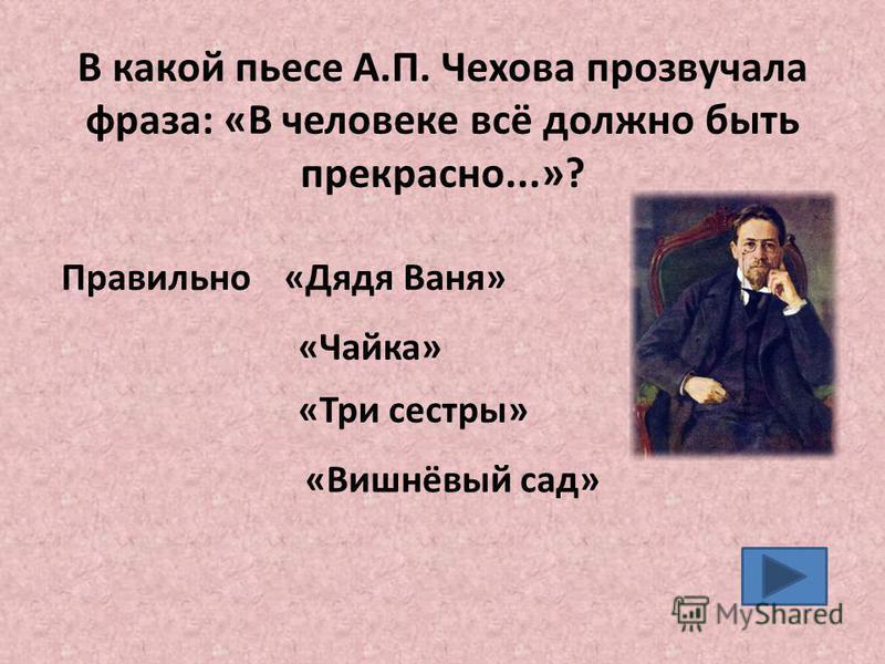 В какой пьесе А.П. Чехова прозвучала фраза: «В человеке всё должно быть прекрасно...»? «Чайка» «Три сестры» «Вишнёвый сад» Правильно «Дядя Ваня»