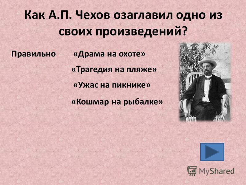 Как А.П. Чехов озаглавил одно из своих произведений? «Драма на охоте» «Ужас на пикнике» «Кошмар на рыбалке» Правильно «Трагедия на пляже»