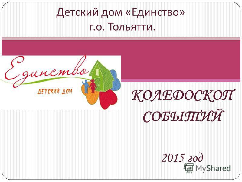 КОЛЕДОСКОП СОБЫТИЙ 2015 год Детский дом « Единство » г. о. Тольятти.