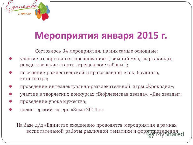 Мероприятия января 2015 г. Состоялось 34 мероприятия, из них самые основные : участие в спортивных соревнованиях ( зимний мяч, спартакиады, рождественские старты, крещенские забавы ); посещение рождественской и православной елок, боулинга, кинотеатра
