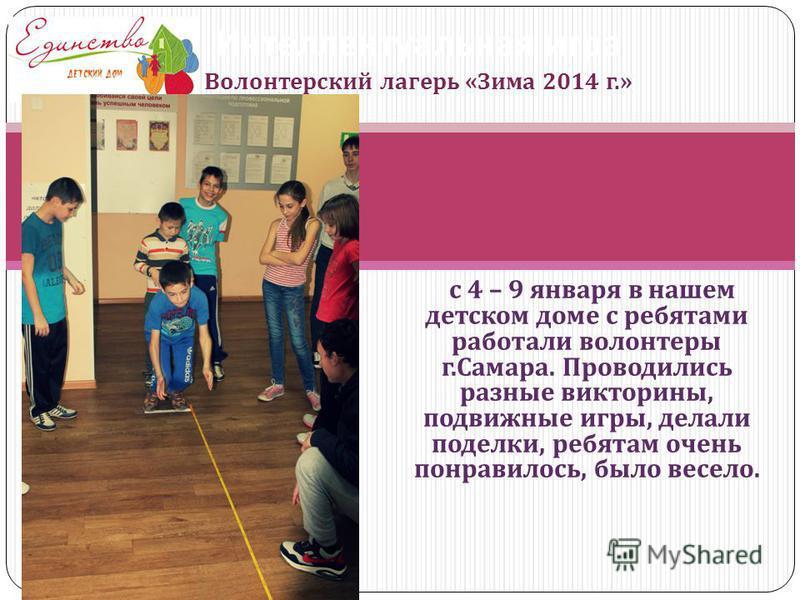с 4 – 9 января в нашем детском доме с ребятами работали волонтеры г. Самара. Проводились разные викторины, подвижные игры, делали поделки, ребятам очень понравилось, было весело. Интеллектуальная игра Волонтерский лагерь « Зима 2014 г.»