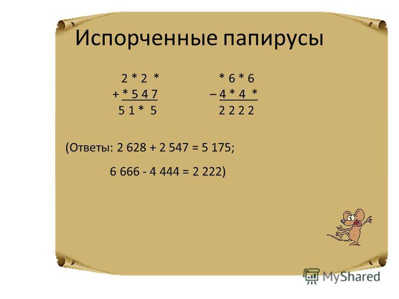 Испорченные папирусы 2 * 2 * + * 5 4 7 5 1 * 5 * 6 * 6 – 4 * 4 * 2 2 2 2 (Ответы: 2 628 + 2 547 = 5 175; 6 666 - 4 444 = 2 222)