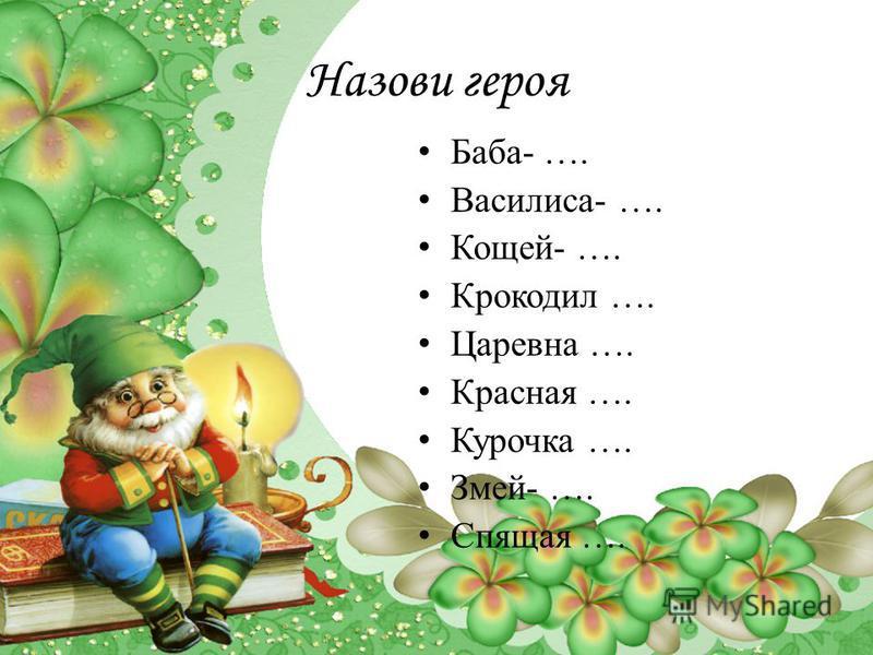 Назови героя Баба- …. Василиса- …. Кощей- …. Крокодил …. Царевна …. Красная …. Курочка …. Змей- …. Спящая ….