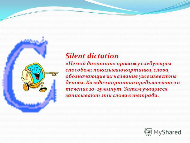 Silent dictation «Немой диктант» провожу следующим способом: показываю картинки, слова, обозначающие их название уже известны детям. Каждая картинка предъявляется в течение 10- 15 минут. Затем учащиеся записывают эти слова в тетради.
