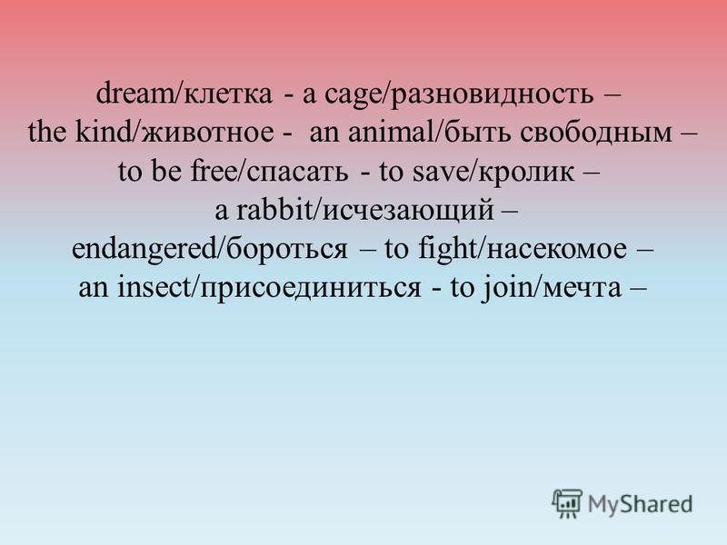 dream/клетка - a cage/разновидность – the kind/животное - an animal/быть свободным – to be free/спасать - to save/кролик – a rabbit/исчезающий – endangered/бороться – to fight/насекомое – an insect/присоединиться - to join/мечта –