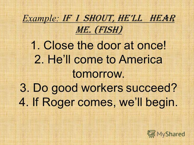 Example: If I shout, hell hear me. (Fish) 1. Close the door at once! 2. Hell come to America tomorrow. 3. Do good workers succeed? 4. If Roger comes, well begin.