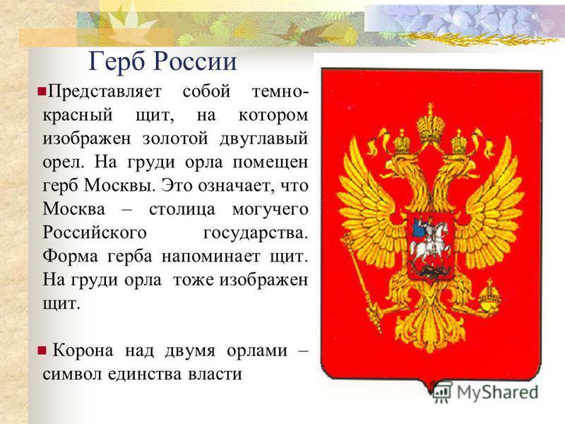 Герб России Представляет собой темно- красный щит, на котором изображен золотой двуглавый орел. На груди орла помещен герб Москвы. Это означает, что Москва – столица могучего Российского государства. Форма герба напоминает щит. На груди орла тоже изо