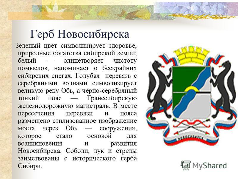 Герб Новосибирска Зеленый цвет символизирует здоровье, природные богатства сибирской земли; белый олицетворяет чистоту помыслов, напоминает о бескрайних сибирских снегах. Голубая перевязь с серебряными волнами символизирует великую реку Обь, а черно-