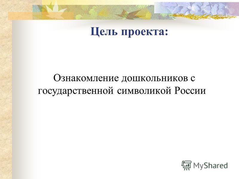 Ознакомление дошкольников с государственной символикой России Цель проекта: