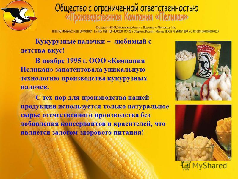 Кукурузные палочки – любимый с детства вкус! В ноябре 1995 г. ООО «Компания Пеликан» запатентовала уникальную технологию производства кукурузных палочек. С тех пор для производства нашей продукции используется только натуральное сырье отечественного