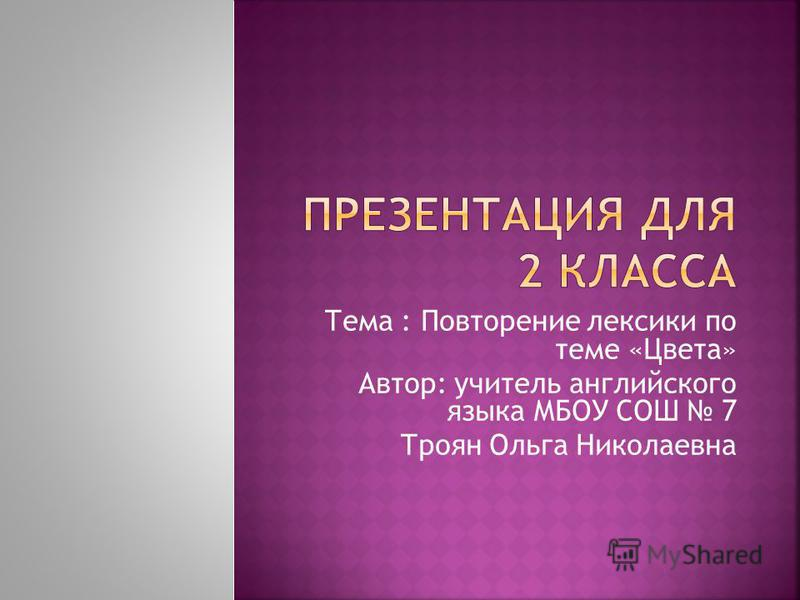 Тема : Повторение лексики по теме «Цвета» Автор: учитель английского языка МБОУ СОШ 7 Троян Ольга Николаевна