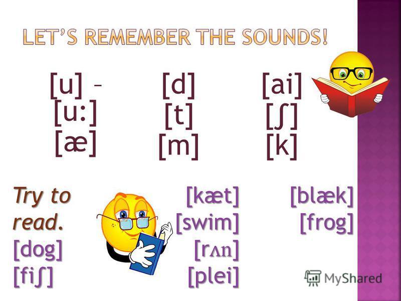 [u] – [u:] [æ] [d] [t] [m] [ai] [] [k] Try to read. [dog][fi][kæt] [swim] [swim] [r ʌ n ] [plei] [plei][blæk][frog]