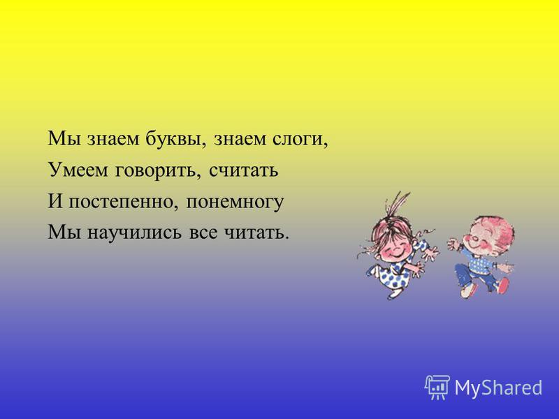 Мы знаем буквы, знаем слоги, Умеем говорить, считать И постепенно, понемногу Мы научились все читать.