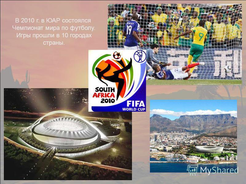 В 2010 г. в ЮАР состоялся Чемпионат мира по футболу. Игры прошли в 10 городах страны.