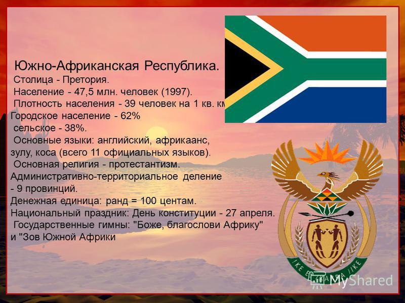 Южно-Африканская Республика. Столица - Претория. Население - 47,5 млн. человек (1997). Плотность населения - 39 человек на 1 кв. км. Городское население - 62% сельское - 38%. Основные языки: английский, африкаанс, зулу, коса (всего 11 официальных язы