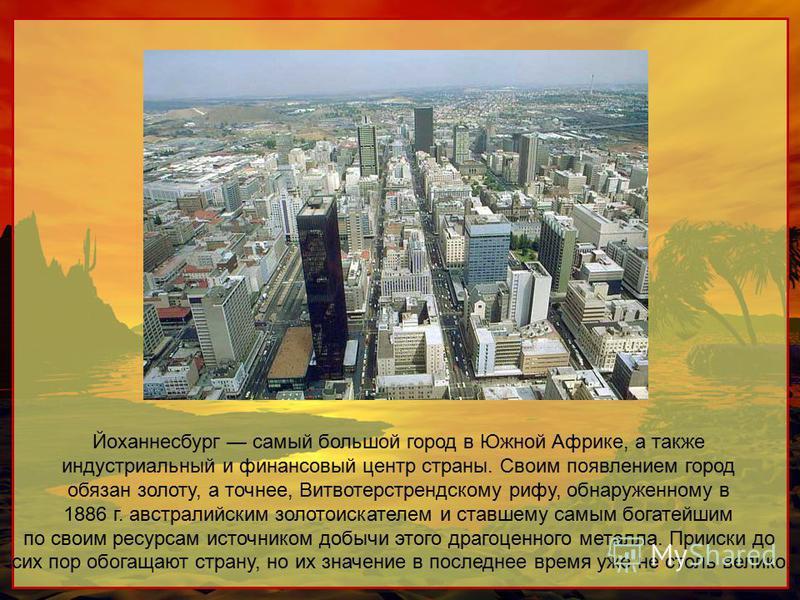 Йоханнесбург самый большой город в Южной Африке, а также индустриальный и финансовый центр страны. Своим появлением город обязан золоту, а точнее, Витвотерстрендскому рифу, обнаруженному в 1886 г. австралийским золотоискателем и ставшему самым богате