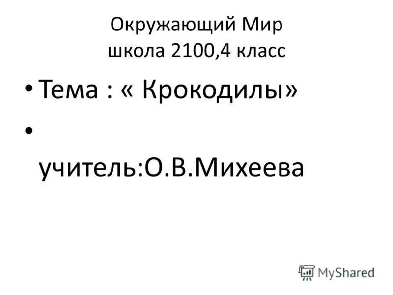 Окружающий Мир школа 2100,4 класс Тема : « Крокодилы» учитель:О.В.Михеева