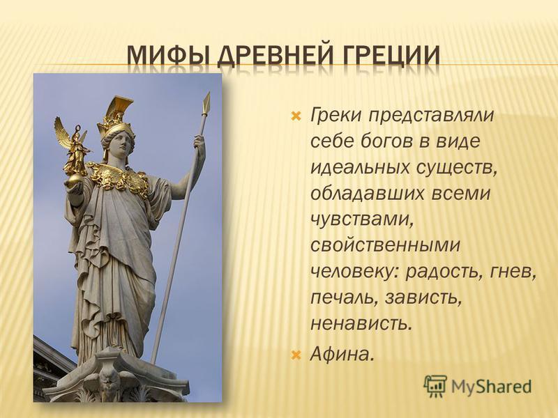 Греки представляли себе богов в виде идеальных существ, обладавших всеми чувствами, свойственными человеку: радость, гнев, печаль, зависть, ненависть. Афина.