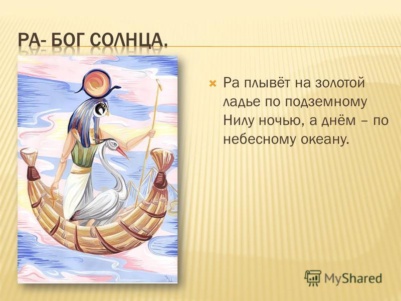 Ра плывёт на золотой ладье по подземному Нилу ночью, а днём – по небесному океану.
